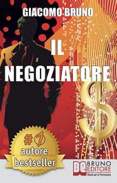IL NEGOZIATORE. Tecniche di negoziazione per negoziare in modo efficace: Strategie Avanzate di Mediazione e Persuasione per negoziare in situazioni difficili (libro)
