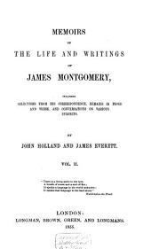 Memoirs of the Life and Writings of James Montgomery: Including Selections from His Correspondence, Remains in Prose and Verse, and Conversations on Various Subjects, Volume 2