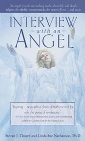 Interview with an Angel: An Angel Reveals Astonishing Truths About Life and Death, Religion, the Afterlife, Extraterrestrials, the Power of Love . . . and More