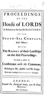 Proceedings of the House of Lords [Dec. 21, 1721] in relation to the late Directors of the South-Sea Company and others: with the Report of their Lordships on the said Proceedings: To which is added, the Conference with the Commons, relating to Mr. Aislabie and Mr. Craggs, with their Lordship's [sic] Proceedings thereupon