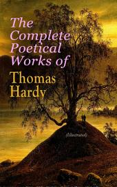 The Complete Poetical Works of Thomas Hardy (Illustrated): 940+ Poems, Lyrics & Verses, Including Wessex Poems, Poems of the Past and the Present, Time's Laughingstocks, Satires of Circumstance, Moments of Vision, Late Lyrics and Earlier, Human Shows…