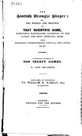 The Scottish Draught Player, Or The Theory and Practice of that Scientific Game, Familiarly Illustrated According to the Latest and Most Approved Mode, with Numerous Improvements, Critical Situations &c. &c: Containing Opwards of 700 Select Games