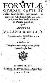 Formulae quaedam caute et citra scandalum loquendi de praecipuis Christianae doctrinae locis, pro junioribus Verbi ministri in ducatu Luneburgensi. Auctore Vrbano Rhegio ..