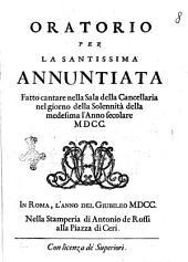 Oratorio per la santissima Annunziata fatto cantare nella sala della cancelleria nel giorno della solennità della medesima l'anno secolare 1700