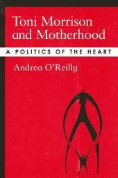 Toni Morrison and Motherhood: A Politics of the Heart