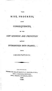 The Rise, Progress, and Consequences of the New Opinions and Principles Lately Introduced Into France, with Observations. [By J. Thomson.]