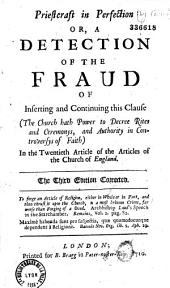 """Priestcraft in Perfection: Or a Detection of the Fraud of Inserting and Continuing this Clause """"The Church Hath Power to Decree Rites and Ceremonys, and Authority in Controversys of Faith"""" in the 20th Article of the Articles of the Church of England"""