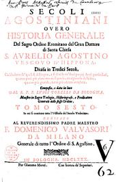 Secoli agostiniani, overo Historia generale del sacro ordine eremitano del gran dottore... S. Aurelio Agostino,...