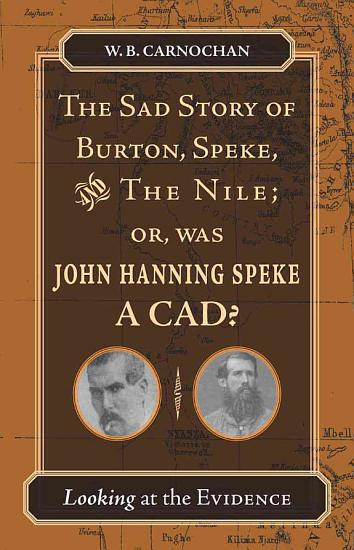 The Sad Story of Burton  Speke  and the Nile  Or  Was John Hanning Speke a Cad  PDF