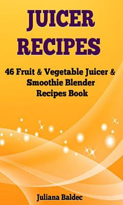 Juicer Recipes  46 Fruit   Vegetable Smoothie   Juicer Blender Recipes Book