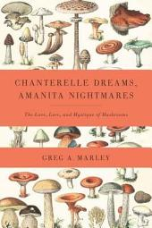Chanterelle Dreams, Amanita Nightmares: The Love, Lore, and Mystique of Mushrooms
