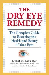 The Dry Eye Remedy: The Complete Guide to Restoring the Health and Beauty of Your Eyes