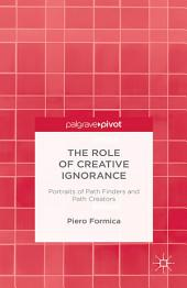 The Role of Creative Ignorance: Portraits of Path Finders and Path Creators