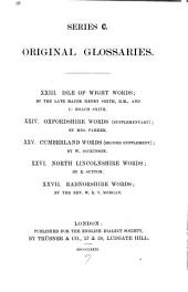 Original Glossaries: XXIII. Isle of Wight Words, by Henry Smith and C. Roach Smith, XXIV. Oxfordshire Words (supplementary) by Mrs. Parker, XXV. Cumberland Words (second Supplement) by W. Dickinson, XXVI. North Lincolnshire Words, by E. Sutton, XXVII. Radnorshire Words, by W. E. T. Morgan, Issues 1-3