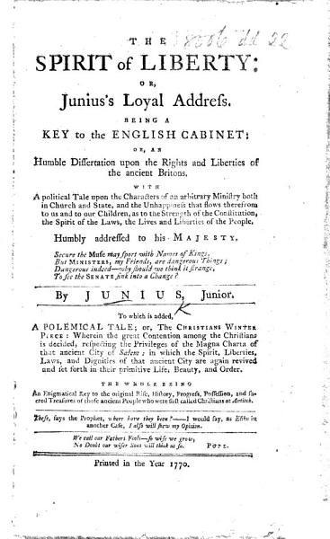 The Spirit of Liberty  Or  Junius s Loyal Address  Being a Key to the English Cabinet  Or  an Humble Dissertation Upon the Rights and Liberties of the Ancient Britons  With a Political Tale Upon the Characters of an Arbitrary Ministry     By Junius  Junior     To which is Added  a Polemical Tale  Or  The Christian s Winter Piece  MS  Note  by J  Parkes   PDF