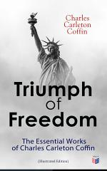Triumph of Freedom: The Essential Works of Charles Carleton Coffin (Illustrated Edition)