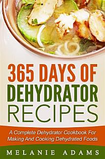 365 Days Of Dehydrator Recipes  A Complete Dehydrator Cookbook For Making And Cooking Dehydrated Foods Book