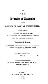 The New Practice of Attornies in the Courts of Law at Westminster: With Forms, Including the Recent Statute as to Attornies and the Cases Decided Thereon : Also an Appendix Comprising Questions of Practice ...