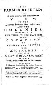 The Farmer Refuted: Or, A More Impartial and Comprehensive View of the Dispute Between Great-Britain and the Colonies,: Intended as a Further Vindication of the Congress: in Answer to a Letter from A.W. Farmer, Intitled A View of the Controversy Between Great-Britain and Her Colonies: Including a Mode of Determining the Present Disputes Finally and Effectually, &c. : [One Line in Latin from Coke, with English Translation]