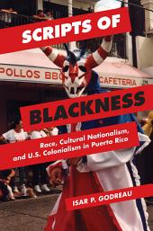 Scripts of Blackness: Race, Cultural Nationalism, and U.S. Colonialism in Puerto Rico