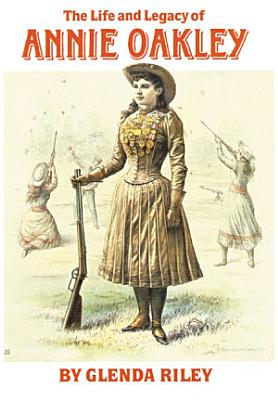 The Life and Legacy of Annie Oakley PDF