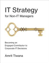 IT Strategy for Non-IT Managers: Becoming an Engaged Contributor to Corporate IT Decisions