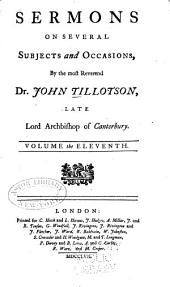 The Works of the Most Reverend John Tillotson, Lord Archbishop of Canterbury: In Twelve Volumes, Containing 254 Sermons and Discourses on Several Occassions; Together with the Rule of Faith; Prayers Composed by Him for His Own Life; a Discourse to His Servants Before the Sacrament; and a Form of Prayer Composed by Him for the Use of King William, Volume 11