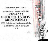 Ordinis iuridici in academia Vitebergensi decanus Godofr. Ludov. Mencken, D. P. P. collegiorum iuridicorum assessor, lectori benevolo S. D.