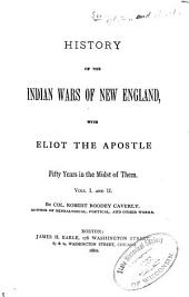 History of the Indian Wars of New England: With Eliot the Apostle Fifty Years in the Midst of Them ...