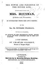 The power and pleasure of the divine life; exemplify'd in the late Mrs. Housman, as extracted from her own papers. Methodized and published by ... R. Pearsall. To which is subjoined an account of her ... death, etc
