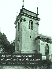 An Architectural Account of the Churches of Shropshire: pt. 6. The hundred of Condover. The hundred of Ford. pt. 7. The hundred of Chirbury. The hundred of Bradford (South) pt. 8. The hundred of Bradford (North) pt. 9. The hundred of Pimhill. The hundred of Oswestry. pt. 10. The liberties of Shrewsbury. Appendix. General Survey. Retrospect. Index