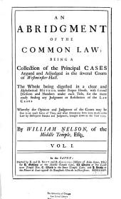An Abridgment of the Common Law: Being a Collection of the Principal Cases Argued and Adjudged in the Several Courts of Westminster-hall. The Whole Being Digested in a Clear and Alphabetical Method Under Proper Heads, with Several Divisions and Numbers Under Each Title ... Whereby the Opinion and Judgment of the Courts May be Seen in an Exact Series of Time, and what Alterations Have Been Made in the Law by Subsequent Statutes and Judgments, Brought Down to the Year 1725, Volume 1
