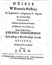 Dzieie W Koronie Polskiey Za Zygmunta I. y Zygmunta II. Augusta Aż do śmierci Jego Z przyroczeniem Niektorych postronnych Rzeczy od Roku 1538 až do Roku 1572