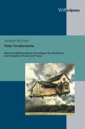 Freie Fundamente: Wissenschaftstheoretische Grundlagen für eklektische und integrative Theorie und Praxis