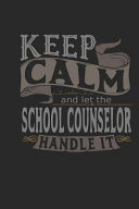 Keep Calm and Let the School Counselor Handle It: School Counselor Notebook School Counselor Journal Handlettering Logbook 110 Journal Paper Pages 6 X