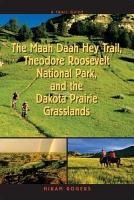 A Trail Guide to the Maah Daah Hey Trail  Theodore Roosevelt National Park  and the Dakota Prairie Grasslands PDF