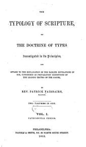 The Typology of Scripture: Or The Doctrine of Types Investigated in Its Principles, and Applied to the Explanation of the Earlier Revelations of God, Considered as Preparatory Exhibitions of the Leading Truths of the Gospel, Volume 1