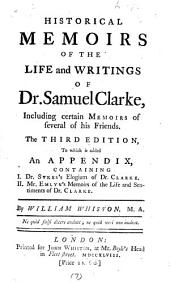 Historical Memoirs of the Life and Writings of Dr. Samuel Clarke: Including Certain Memoirs of Several of His Friends. The Third Edition, to which is Added an Appendix, Containing I. Dr. Sykes's Elogium of Dr. Clarke. II. Mr. Emlyn's Memoirs of the Life and Sentiments of Dr. Clarke. By William Whiston, M.A.