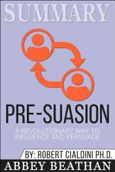 Summary Pre Suasion A Revolutionary Way To Influence And  Book PDF