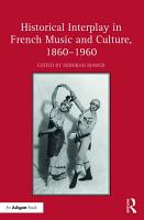 Historical Interplay in French Music and Culture  1860   1960 PDF
