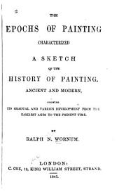 The Epochs of Painting Characterized: A Sketch of the History of Painting, Ancient and Modern, Showing Its Gradual and Various Development from the Earliest Ages to the Present Time