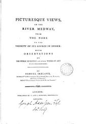 Picturesque Views on the River Medway: From the Nore to the Vicinity of Its Source in Sussex, with Observations on the Public Buildings and Other Works of Art in Its Neighborhood