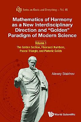 Mathematics Of Harmony As A New Interdisciplinary Direction And  Golden  Paradigm Of Modern Science   Volume 1  The Golden Section  Fibonacci Numbers  Pascal Triangle  And Platonic Solids PDF