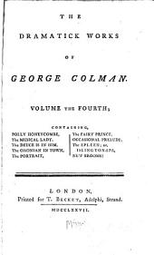 The Dramatick Works of George Colman ...: Polly Honeycombe. The musical lady. The deuce is in him. The Oxonian in town. The portrait. The fairy prince. Occasional prelude. The spleen; or, Islington-Spa. New brooms!