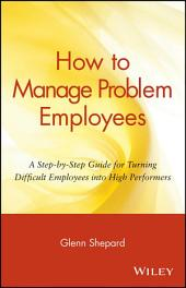 How to Manage Problem Employees: A Step-by-Step Guide for Turning Difficult Employees into High Performers