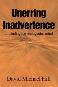 Unerring Inadvertence  unwinding the sociogenius mind Book