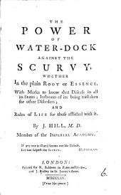 The Power of Water-dock Against the Scurvy: Whether in the Plain Root Or Essence. With Marks to Know that Disease in All Its States; Instances of Its Being Mistaken for Other Disorders; and Rules of Life for Those Afflicted with It. By J. Hill, ...