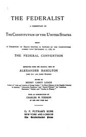 The Federalist: A Commentary on the Constitution of the United States, Being a Collection of Essays Written in Support of the Constitution Agreed Upon September 17, 1787, by the Federal Convention