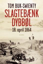 Slagtebænk Dybbøl: 18. april 1864. Historien om et slag
