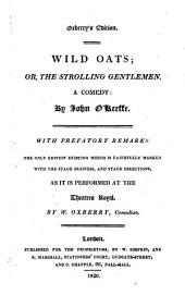 Wild oats: Or, the strolling gentleman. A comedy with prefatory remarks. The only ed. existing which is faithfully marked with the stage business and stage directions as it is performed at the Theatres Royal